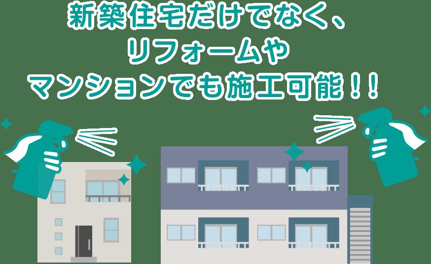 新築住宅だけでなく、リフォームやマンションでも施工可能!!